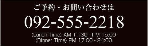 ご予約・お問い合わせは092-555-2218(Lunch Time) AM 11:30 - PM 15:00(Dinner Time) PM 17:00 - 24:00
